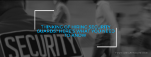 Thinking Of Hiring Security Guards? Here's What You Need To Know