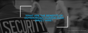 What Are The Benefits Of Outsourcing Guards Over Direct Hire?
